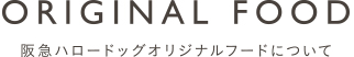 ORIGINAL FOOD 阪急ハロードッグオリジナルフードについて